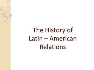 The History of  Latin – American Relations