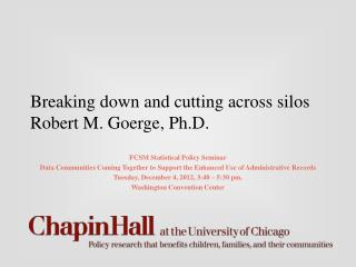 Breaking down and cutting across silos Robert M. Goerge, Ph.D.