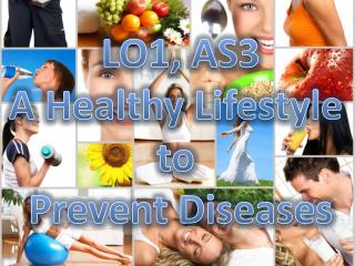 LO1, AS3 A Healthy Lifestyle  to  Prevent Diseases