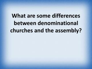 What are some differences between denominational churches and the assembly ?