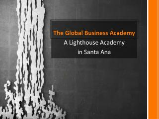 The Global Business Academy A Lighthouse Academy i n Santa Ana