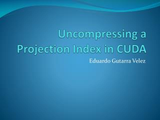Uncompressing a Projection Index in CUDA