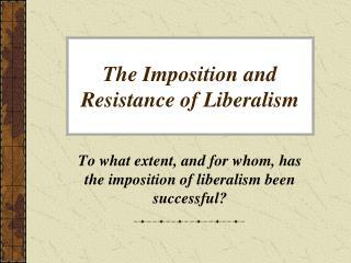 The Imposition and  Resistance  of Liberalism