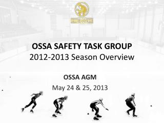 OSSA  SAFETY TASK GROUP 2012-2013 Season  Overview