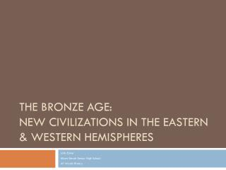 The Bronze Age:  New Civilizations in the Eastern & Western Hemispheres