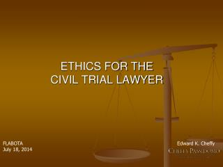 ETHICS FOR THE  CIVIL TRIAL LAWYER