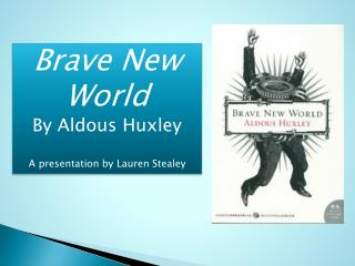 Brave New World By Aldous Huxley A presentation by Lauren Stealey