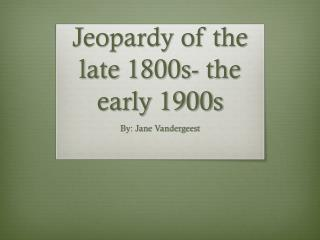 Jeopardy of the late 1800s- the early 1900s