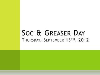 Soc & Greaser Day Thursday, September 13 th , 2012