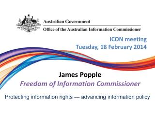 ICON meeting Tuesday,  18 February 2014 James Popple Freedom of Information Commissioner