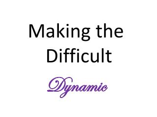 Making the Difficult  Dynamic