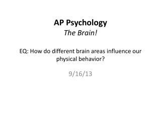 AP Psychology The Brain ! EQ: How do different brain areas influence our physical behavior?