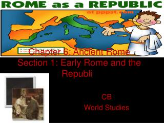 Chapter 6: Ancient Rome Section 1: Early Rome and the Republi c