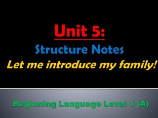 Unit 5: Structure Notes Let me introduce my family !