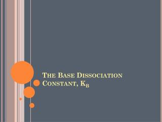 The Base Dissociation Constant, K b