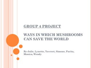 GROUP 4 PROJECT WAYS  IN WHICH MUSHROOMS CAN SAVE THE WORLD