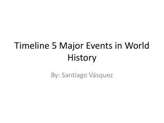 Timeline 5 Major E vents in W orld History