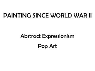PAINTING SINCE WORLD WAR II Abstract Expressionism Pop Art