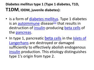 Diabetes mellitus type 1 (Type 1 diabetes, T1D,  T1DM , IDDM, juvenile diabetes):