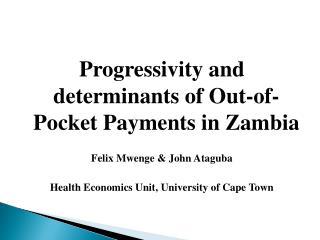 Progressivity and determinants of Out-of-Pocket Payments in Zambia Felix Mwenge & John Ataguba