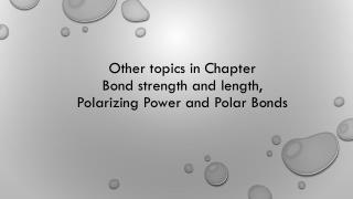 Other topics in Chapter  Bond strength and length, Polarizing Power and Polar Bonds