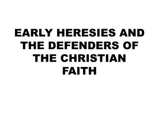 EARLY HERESIES AND THE DEFENDERS OF THE CHRISTIAN FAITH