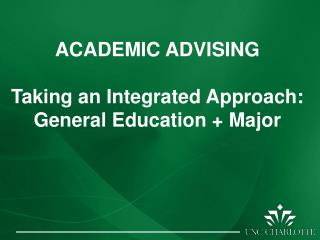 ACADEMIC ADVISING Taking an Integrated Approach:  General Education + Major