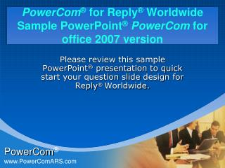 PowerCom ® for Reply ®  Worldwide Sample PowerPoint ® PowerCom  for office 2007 version