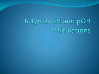 6.1/6.2- pH and  pOH  Calculations