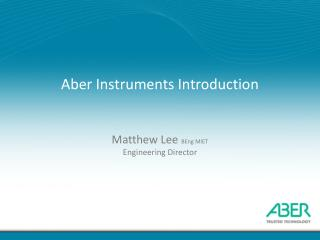 Aber  Instruments Introduction Matthew Lee  BEng MIET Engineering Director