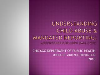 UNDERSTANDING  CHILD  ABUSe &  MANDATED  REPORTing :  A refresher for  cdph  employees