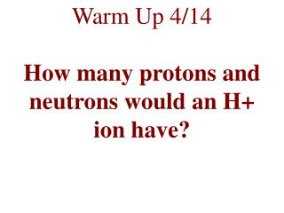Warm Up 4/14 How many protons and neutrons would an H+ ion have?