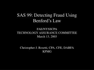SAS 99: Detecting Fraud Using Benford's Law FAE/NYSSCPA TECHNOLOGY ASSURANCE COMMITTEE March 13, 2003 Christopher J. Ros