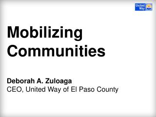 Mobilizing  Communities Deborah A.  Zuloaga CEO, United Way of El Paso County