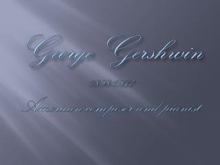 George Gershwin 1898-1937 American composer and pianist