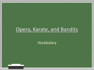 Opera, Karate, and Bandits