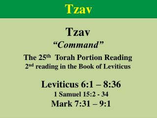 "Tzav ""Command"" The  25 th Torah Portion Reading 2 nd  reading  in the Book of  Leviticus"