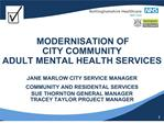 MODERNISATION OF  CITY COMMUNITY  ADULT MENTAL HEALTH SERVICES   JANE MARLOW CITY SERVICE MANAGER  COMMUNITY AND RESID