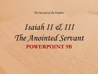 The Messiah of the Prophets Isaiah II & III The Anointed Servant POWERPOINT  9 B