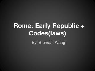 Rome: Early Republic + Codes(laws)