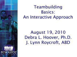 Teambuilding Basics: An Interactive Approach August 19, 2010 Debra L. Hoover, Ph.D.