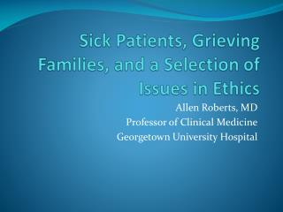 Sick Patients, Grieving Families, and a Selection of Issues in Ethics