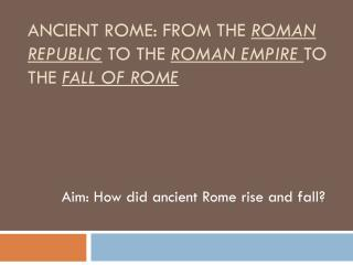 ancient Rome: From THE  roman Republic TO THE  ROMAN empire  TO THE  FALL OF ROME