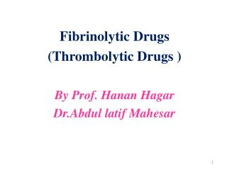 Fibrinolytic  Drugs   (Thrombolytic Drugs ) By Prof.  Hanan  Hagar Dr.Abdul latif Mahesar