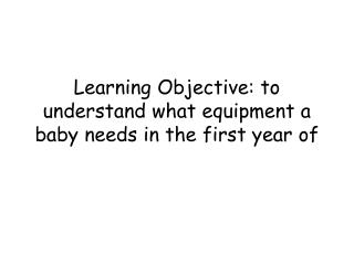 Learning Objective: to understand what equipment a baby needs in the first year of
