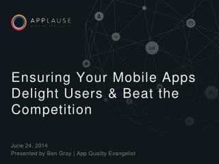 Ensuring  Your  Mobile Apps Delight Users  &  Beat the Competition