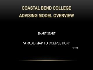 "COASTAL BEND COLLEGE ADVISING  MODEL OVERVIEW SMART START ""A ROAD MAP TO COMPLETION"" 						TINTO"