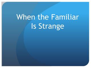 When the  Familiar  Is  Strange