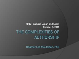 The Complexities of  Authorship H eather  L ea  M oulaison, PhD