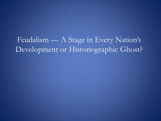 Feudalism — A Stage in Every Nation's Development or  Historiographic Ghost?